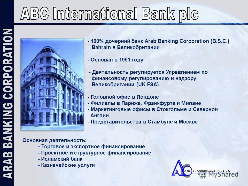 - 100% дочерний банк Arab Banking Corporation (B.S.C.) Bahrain в Великобритании - Основан в 1991 году - Деятельность регулируется Управлением по финансовому регулированию и надзору Великобритании (UK FSA) - Головной офис в Лондоне - Филиалы в Париже,