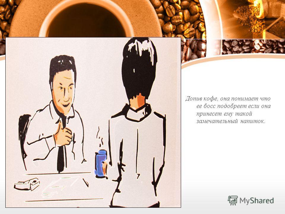 Допив кофе, она понимает что ее босс подобреет если она принесет ему такой замечательный напиток.