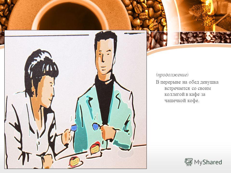 ( продолжение ) В перерыве на обед девушка встречается со своим коллегой в кафе за чашечкой кофе.