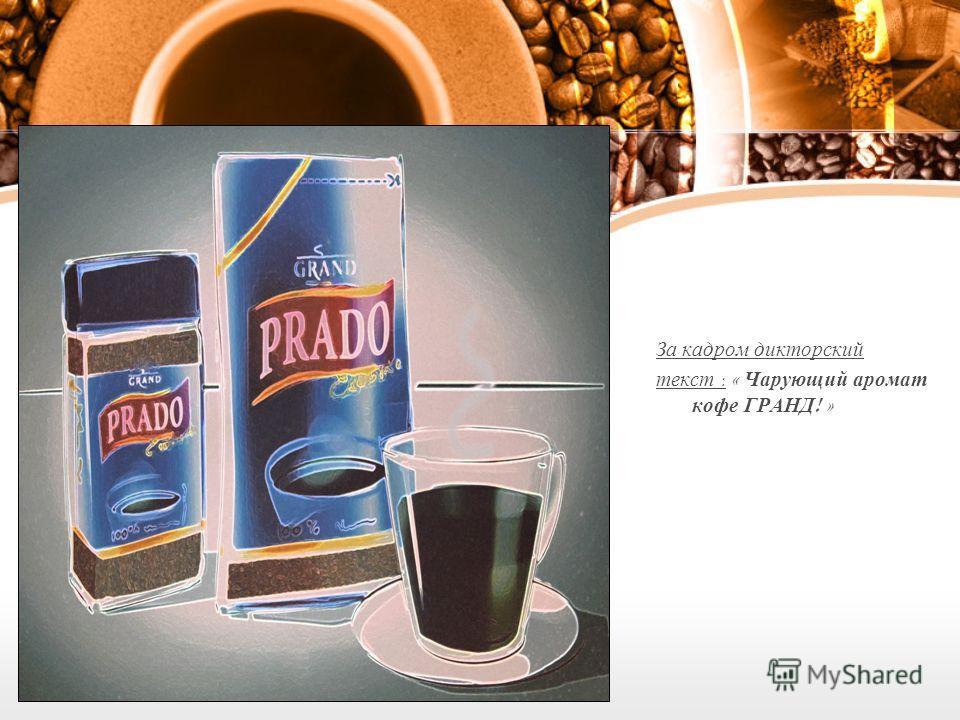 За кадром дикторский текст : « Чарующий аромат кофе ГРАНД ! »