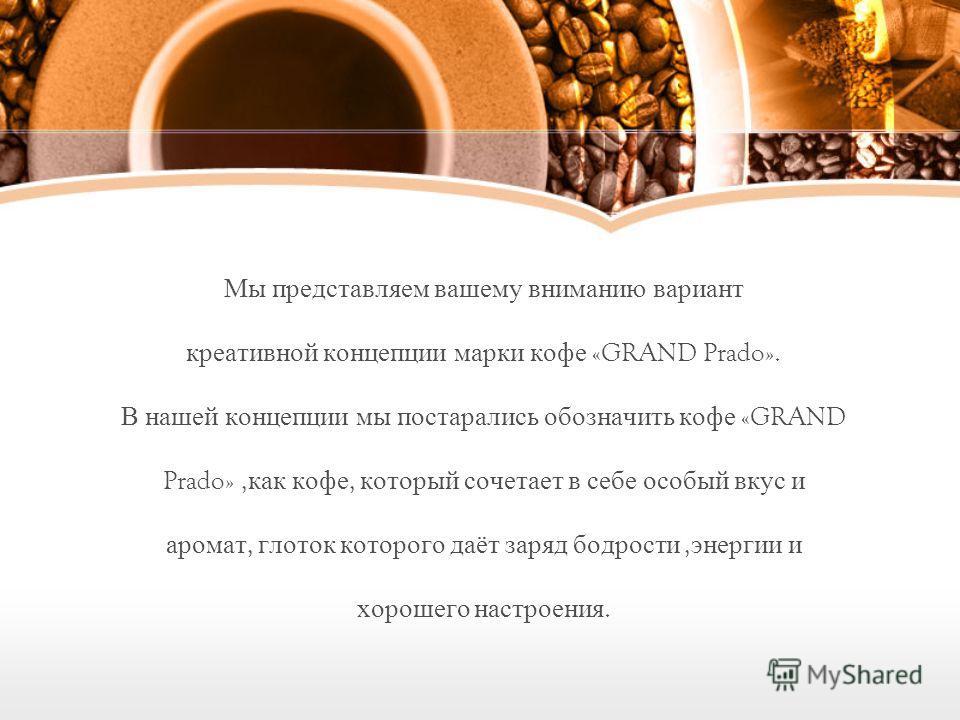 Мы представляем вашему вниманию вариант креативной концепции марки кофе «GRAND Prado». В нашей концепции мы постарались обозначить кофе «GRAND Prado», как кофе, который сочетает в себе особый вкус и аромат, глоток которого даёт заряд бодрости, энерги