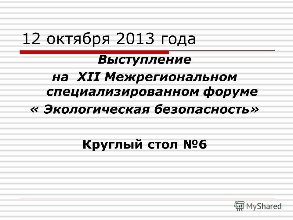 Выступление на ХII Межрегиональном специализированном форуме « Экологическая безопасность» Круглый стол 6 12 октября 2013 года