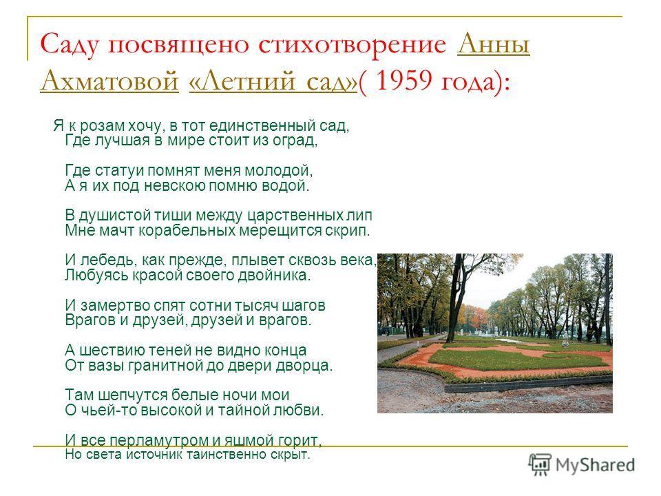 Саду посвящено стихотворение Анны Ахматовой «Летний сад»( 1959 года):Анны Ахматовой«Летний сад» Я к розам хочу, в тот единственный сад, Где лучшая в мире стоит из оград, Где статуи помнят меня молодой, А я их под невскою помню водой. В душистой тиши