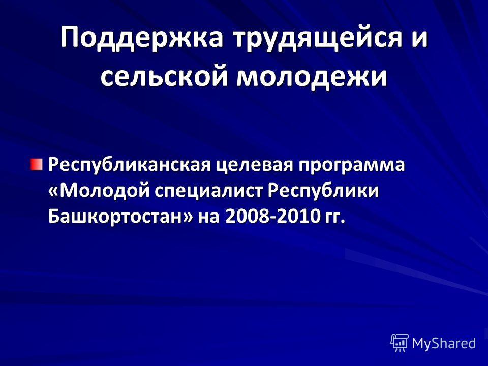 Поддержка трудящейся и сельской молодежи Республиканская целевая программа «Молодой специалист Республики Башкортостан» на 2008-2010 гг.