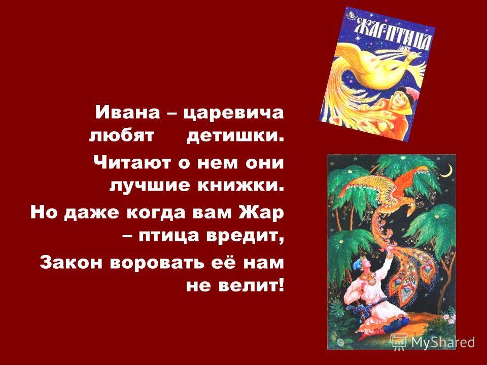 Ивана – царевича любят детишки. Читают о нем они лучшие книжки. Но даже когда вам Жар – птица вредит, Закон воровать её нам не велит!