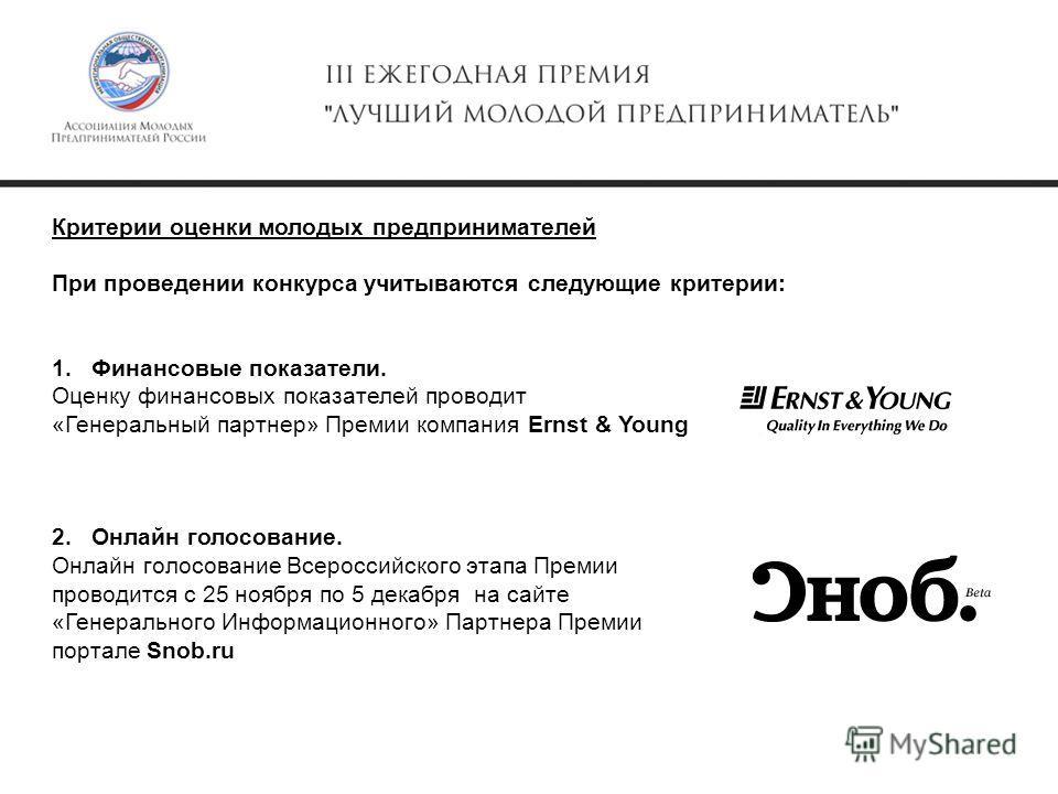 Критерии оценки молодых предпринимателей При проведении конкурса учитываются следующие критерии: 1.Финансовые показатели. Оценку финансовых показателей проводит «Генеральный партнер» Премии компания Ernst & Young 2.Онлайн голосование. Онлайн голосова