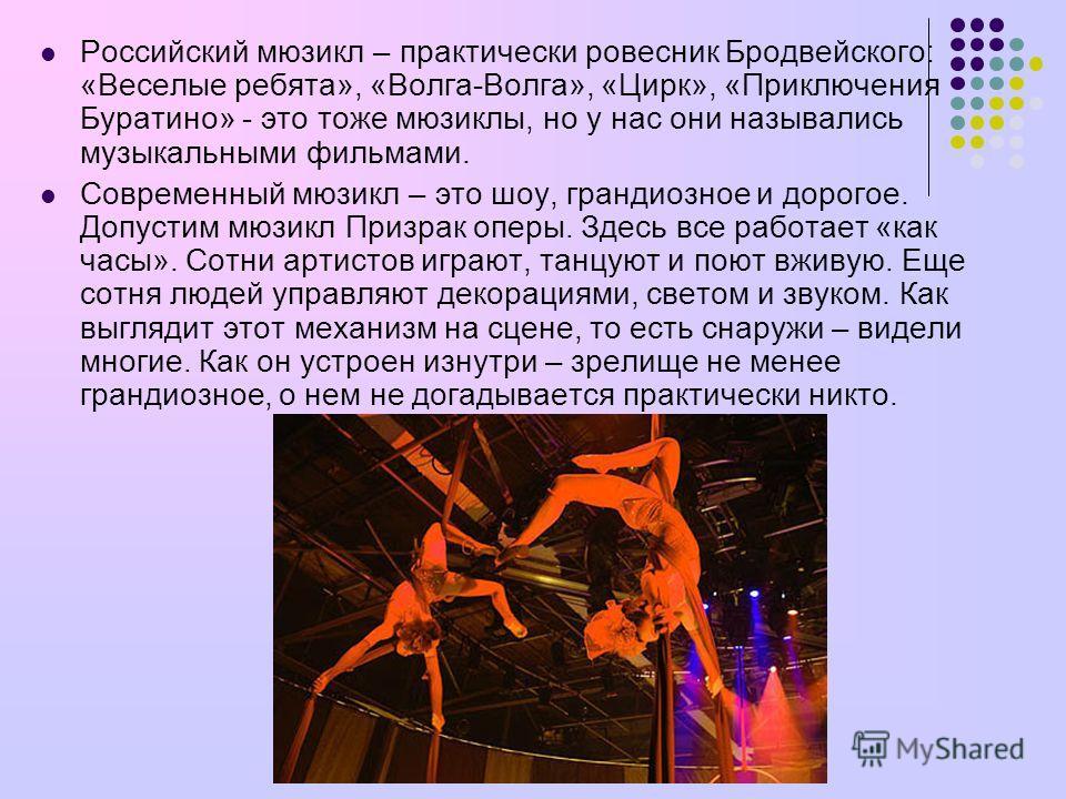 Российский мюзикл – практически ровесник Бродвейского: «Веселые ребята», «Волга-Волга», «Цирк», «Приключения Буратино» - это тоже мюзиклы, но у нас они назывались музыкальными фильмами. Современный мюзикл – это шоу, грандиозное и дорогое. Допустим мю