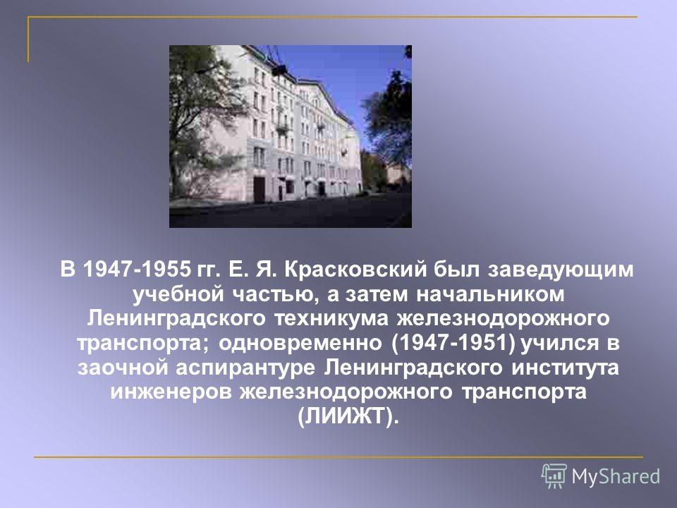 В 1947-1955 гг. Е. Я. Красковский был заведующим учебной частью, а затем начальником Ленинградского техникума железнодорожного транспорта; одновременно (1947-1951) учился в заочной аспирантуре Ленинградского института инженеров железнодорожного транс