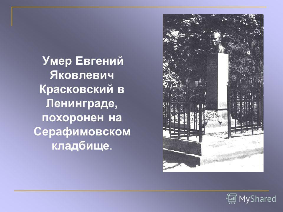 Умер Евгений Яковлевич Красковский в Ленинграде, похоронен на Серафимовском кладбище.