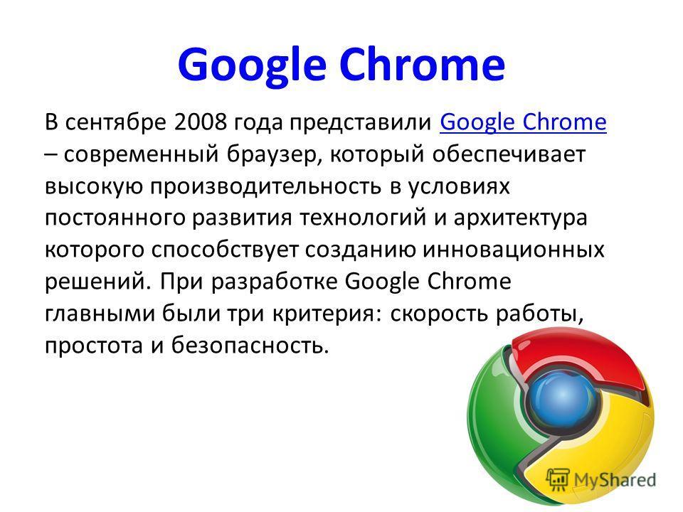 Google Chrome В сентябре 2008 года представили Google Chrome – современный браузер, который обеспечивает высокую производительность в условиях постоянного развития технологий и архитектура которого способствует созданию инновационных решений. При раз