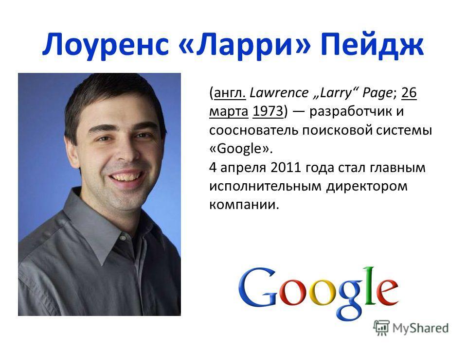 Лоуренс «Ларри» Пейдж (англ. Lawrence Larry Page; 26 марта 1973) разработчик и cооснователь поисковой системы «Google». 4 апреля 2011 года стал главным исполнительным директором компании.