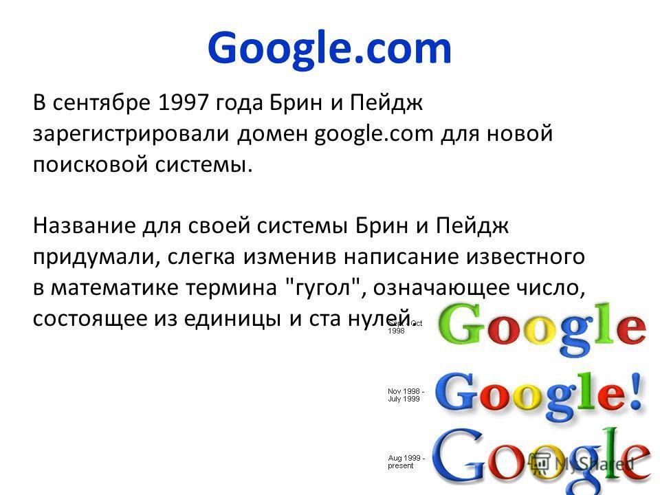 В сентябре 1997 года Брин и Пейдж зарегистрировали домен google.com для новой поисковой системы. Название для своей системы Брин и Пейдж придумали, слегка изменив написание известного в математике термина