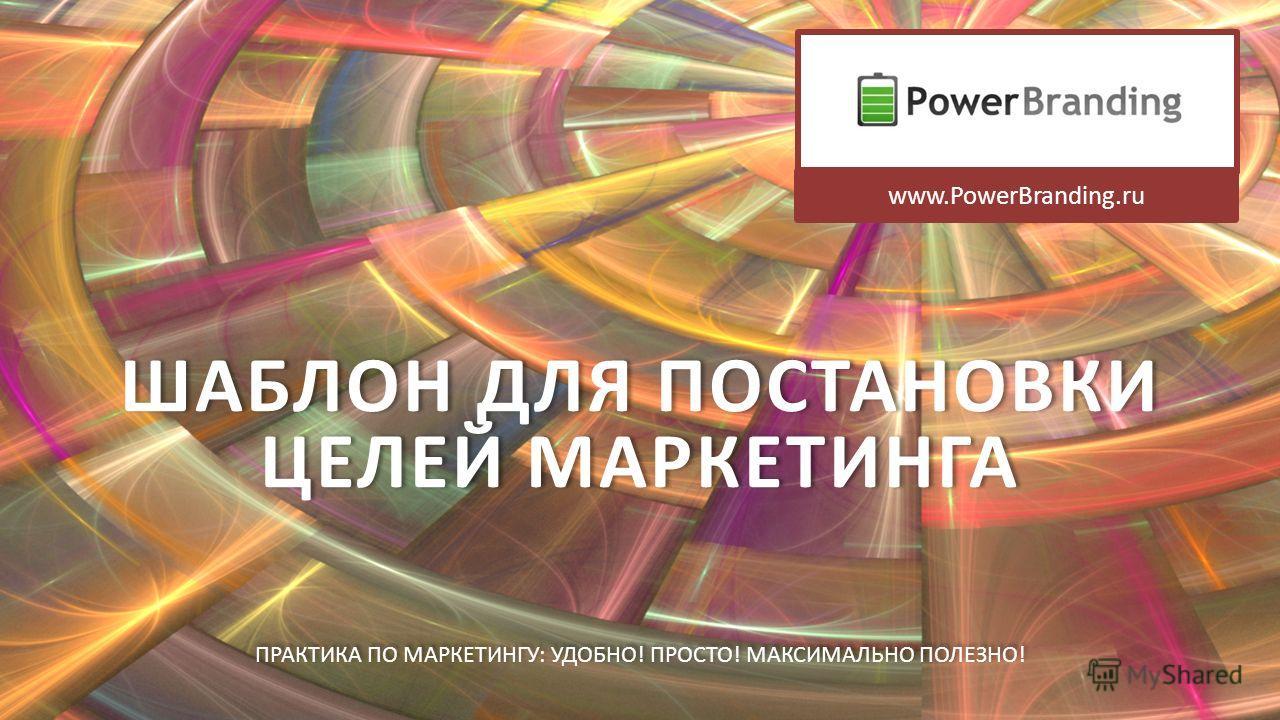 ШАБЛОН ДЛЯ ПОСТАНОВКИ ЦЕЛЕЙ МАРКЕТИНГА ПРАКТИКА ПО МАРКЕТИНГУ : УДОБНО ! ПРОСТО ! МАКСИМАЛЬНО ПОЛЕЗНО ! www.PowerBranding.ru
