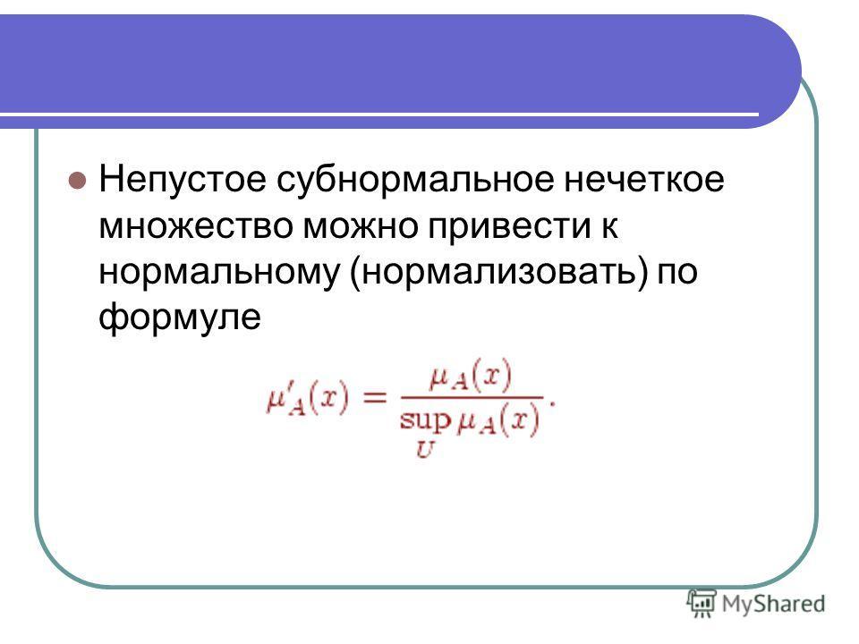 Непустое субнормальное нечеткое множество можно привести к нормальному (нормализовать) по формуле