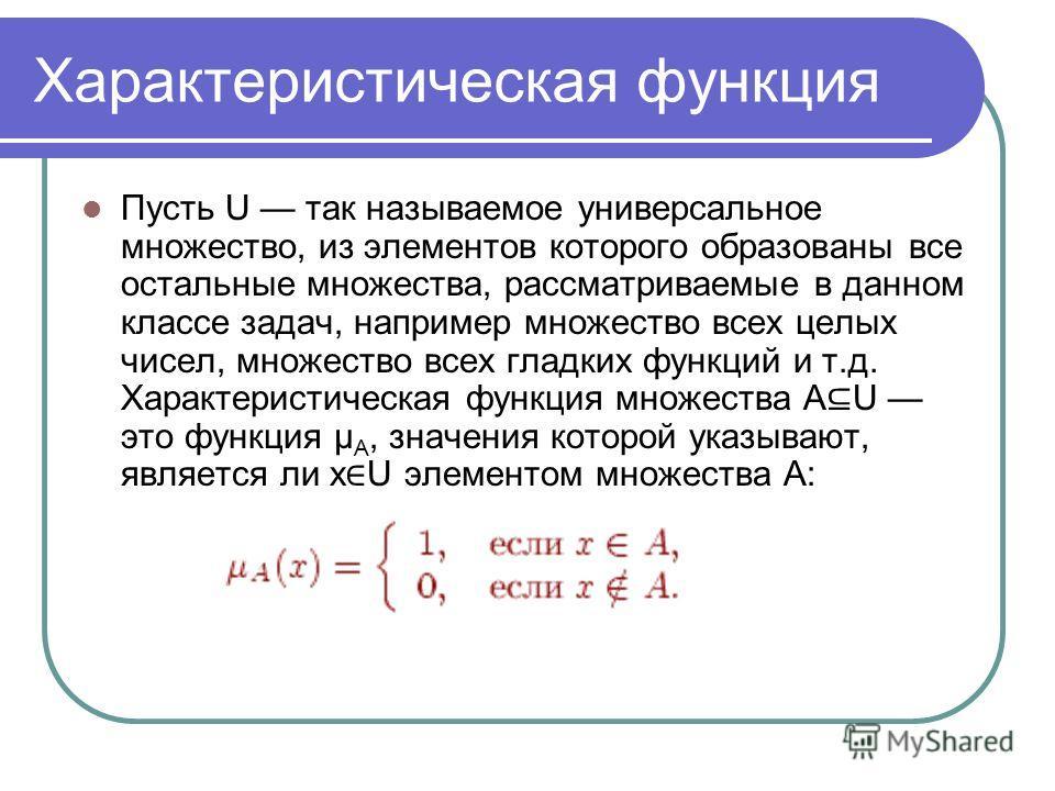 Характеристическая функция Пусть U так называемое универсальное множество, из элементов которого образованы все остальные множества, рассматриваемые в данном классе задач, например множество всех целых чисел, множество всех гладких функций и т.д. Хар