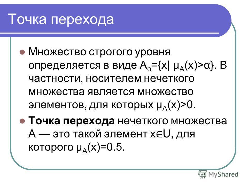 Точка перехода Множество строгого уровня определяется в виде A α ={x| μ A (x)>α}. В частности, носителем нечеткого множества является множество элементов, для которых μ A (x)>0. Точка перехода нечеткого множества A это такой элемент x U, для которого