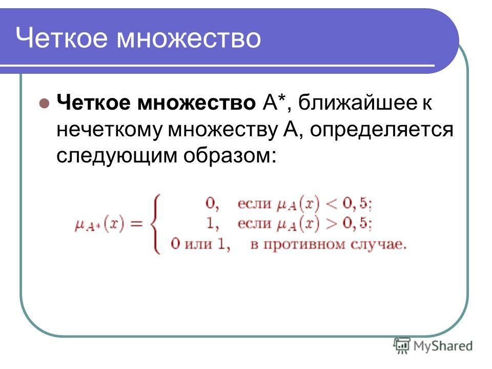 Четкое множество Четкое множество A*, ближайшее к нечеткому множеству A, определяется следующим образом: