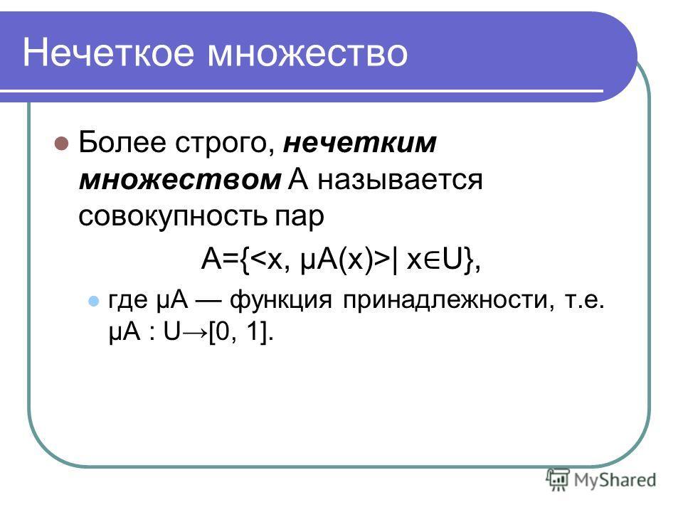 Нечеткое множество Более строго, нечетким множеством A называется совокупность пар A={ | x U}, где μA функция принадлежности, т.е. μA : U[0, 1].