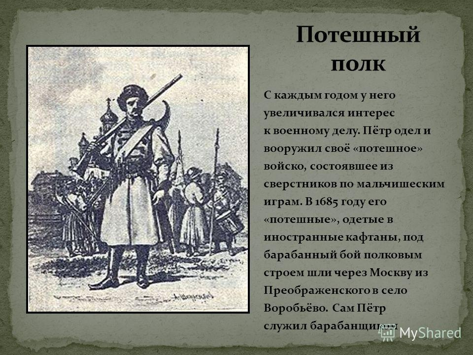 С каждым годом у него увеличивался интерес к военному делу. Пётр одел и вооружил своё «потешное» войско, состоявшее из сверстников по мальчишеским играм. В 1685 году его «потешные», одетые в иностранные кафтаны, под барабанный бой полковым строем шли