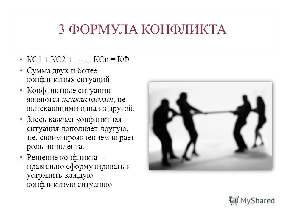 3 ФОРМУЛА КОНФЛИКТА КС1 + КС2 + …… КСn = КФ Сумма двух и более конфликтных ситуаций Конфликтные ситуации являются независимыми, не вытекающими одна из другой. Здесь каждая конфликтная ситуация дополняет другую, т.е. своим проявлением играет роль инци