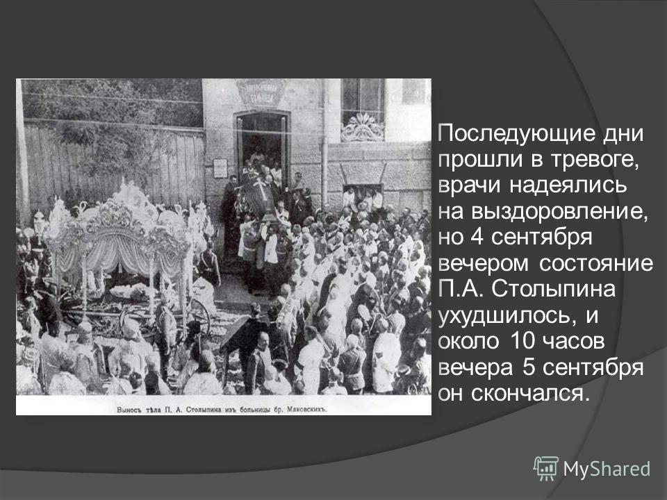 Последующие дни прошли в тревоге, врачи надеялись на выздоровление, но 4 сентября вечером состояние П.А. Столыпина ухудшилось, и около 10 часов вечера 5 сентября он скончался.