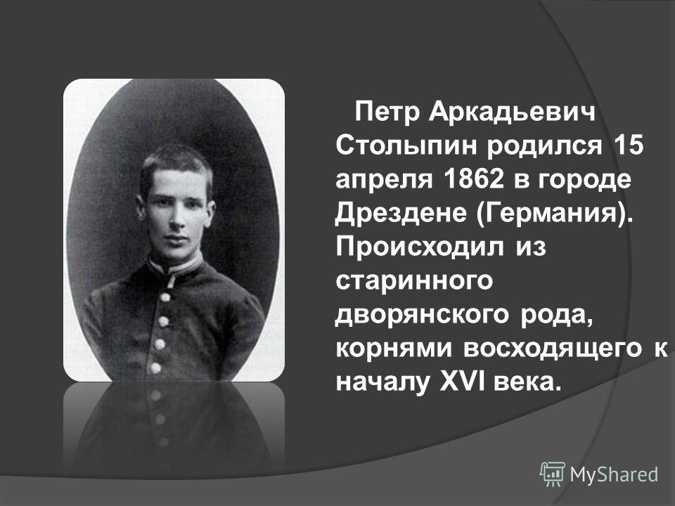 Петр Аркадьевич Столыпин родился 15 апреля 1862 в городе Дрездене (Германия). Происходил из старинного дворянского рода, корнями восходящего к началу XVI века.