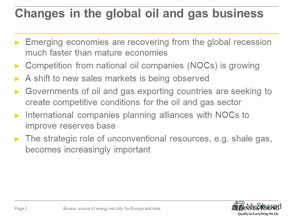 Russia: source of energy security for Europe and AsiaPage 3 Changes in the global oil and gas business Emerging economies are recovering from the global recession much faster than mature economies Competition from national oil companies (NOCs) is gro