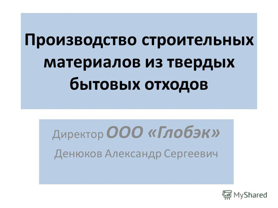 Производство строительных материалов из твердых бытовых отходов Директор ООО «Глобэк» Денюков Александр Сергеевич
