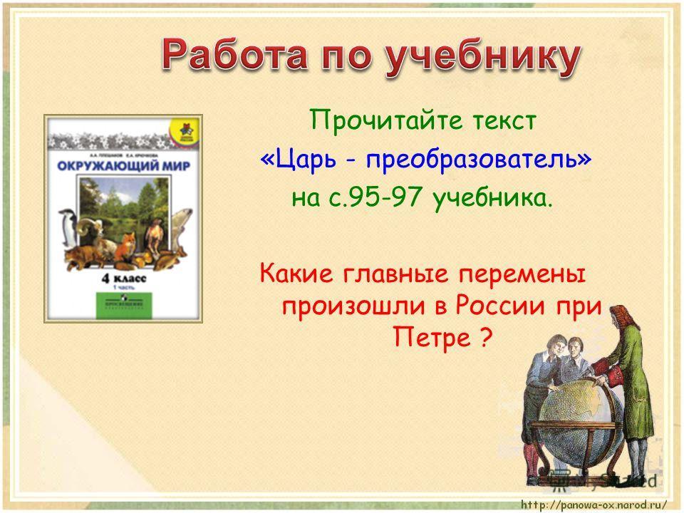 Прочитайте текст «Царь - преобразователь» на с.95-97 учебника. Какие главные перемены произошли в России при Петре ?