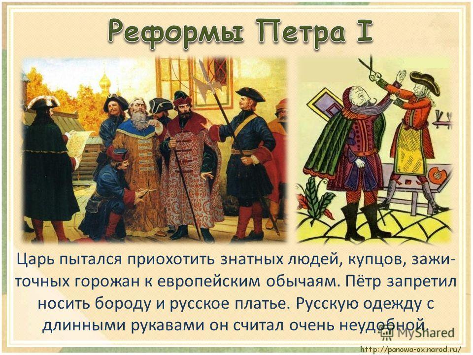 Царь пытался приохотить знатных людей, купцов, зажи- точных горожан к европейским обычаям. Пётр запретил носить бороду и русское платье. Русскую одежду с длинными рукавами он считал очень неудобной.