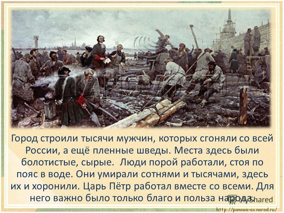 Город строили тысячи мужчин, которых сгоняли со всей России, а ещё пленные шведы. Места здесь были болотистые, сырые. Люди порой работали, стоя по пояс в воде. Они умирали сотнями и тысячами, здесь их и хоронили. Царь Пётр работал вместе со всеми. Дл