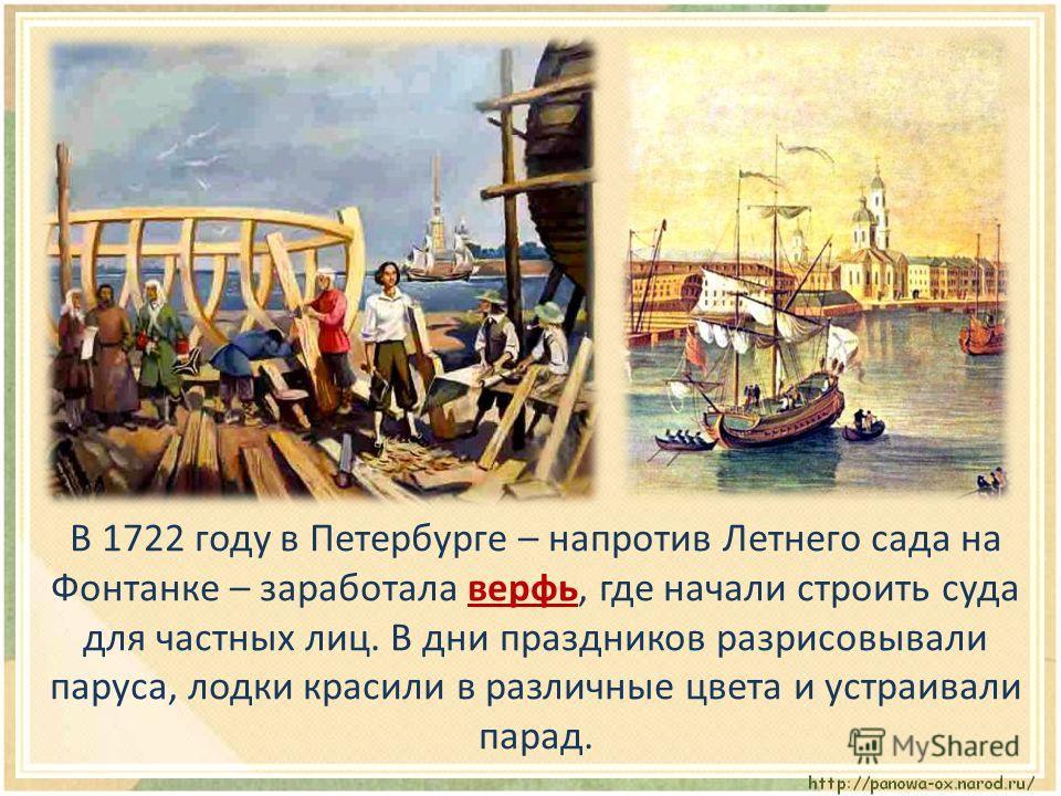 В 1722 году в Петербурге – напротив Летнего сада на Фонтанке – заработала верфь, где начали строить суда для частных лиц. В дни праздников разрисовывали паруса, лодки красили в различные цвета и устраивали парад.