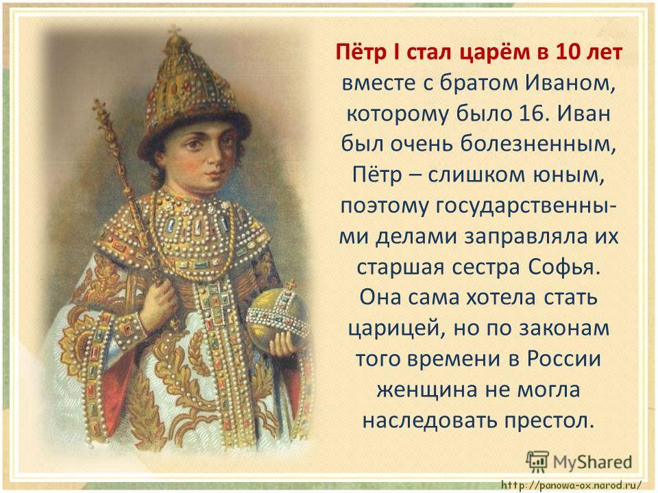 Пётр I стал царём в 10 лет вместе с братом Иваном, которому было 16. Иван был очень болезненным, Пётр – слишком юным, поэтому государственны- ми делами заправляла их старшая сестра Софья. Она сама хотела стать царицей, но по законам того времени в Ро