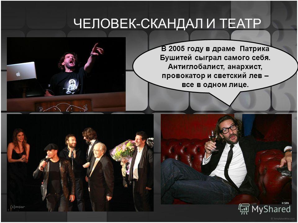 ЧЕЛОВЕК-СКАНДАЛ И ТЕАТР В 2005 году в драме Патрика Бушитей сыграл самого себя. Антиглобалист, анархист, провокатор и светский лев – все в одном лице.