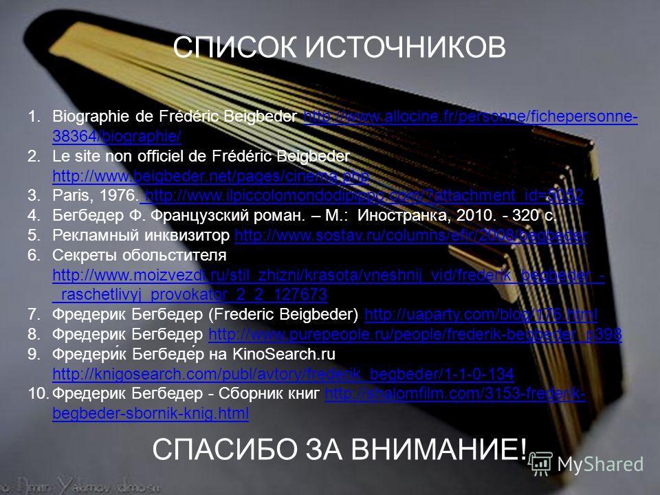 СПИСОК ИСТОЧНИКОВ СПАСИБО ЗА ВНИМАНИЕ! 1.Biographie de Frédéric Beigbeder http://www.allocine.fr/personne/fichepersonne- 38364/biographie/http://www.allocine.fr/personne/fichepersonne- 38364/biographie/ 2.Le site non officiel de Frédéric Beigbeder ht