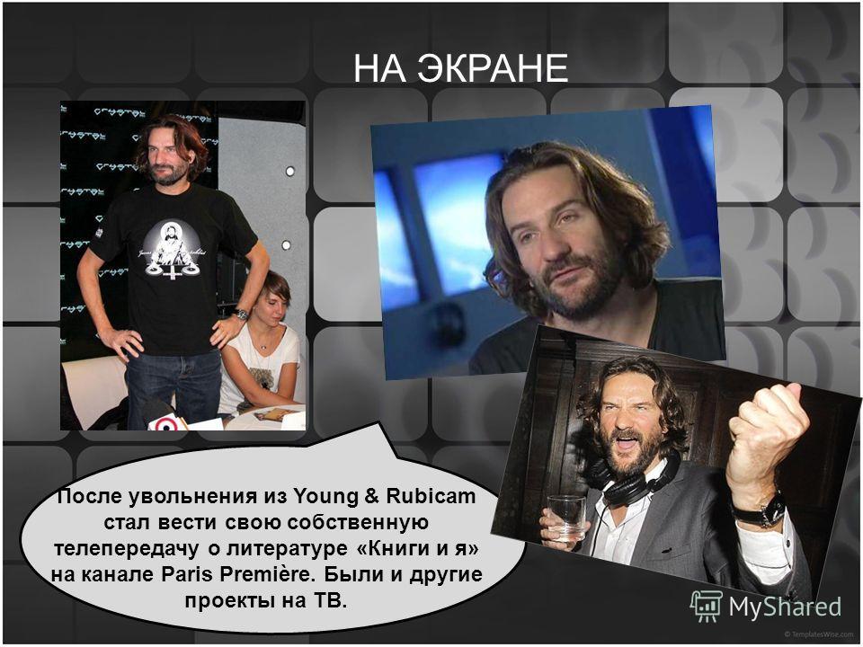 НА ЭКРАНЕ После увольнения из Young & Rubicam стал вести свою собственную телепередачу о литературе «Книги и я» на канале Paris Première. Были и другие проекты на ТВ.