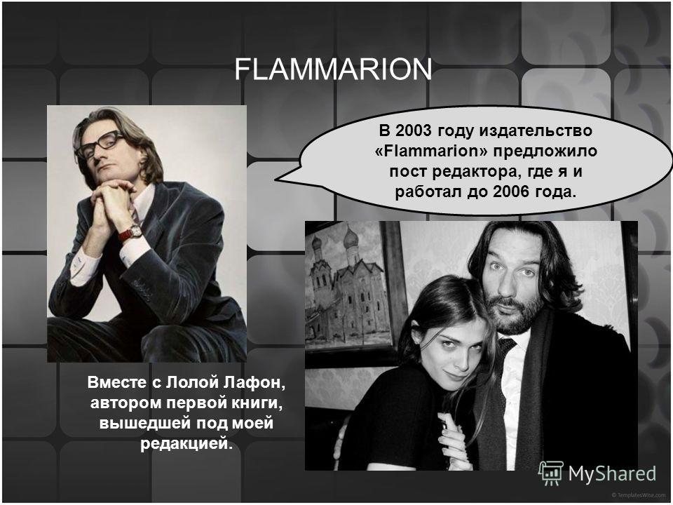 В 2003 году издательство «Flammarion» предложило пост редактора, где я и работал до 2006 года. FLAMMARION Вместе с Лолой Лафон, автором первой книги, вышедшей под моей редакцией.