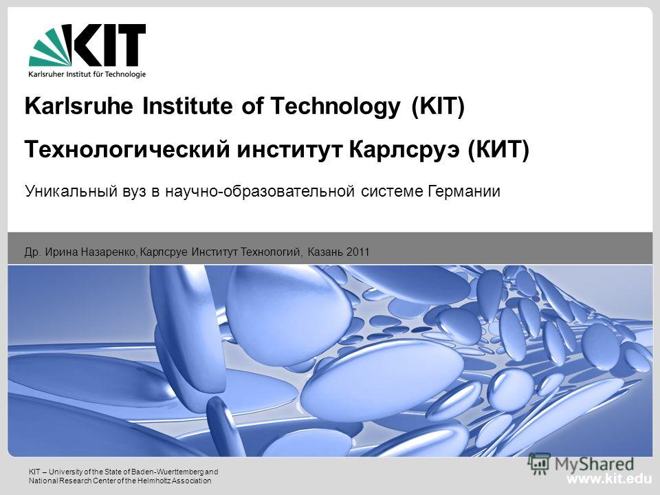 KIT – University of the State of Baden-Wuerttemberg and National Research Center of the Helmholtz Association www.kit.edu Др. Ирина Назаренко, Карлсруе Институт Технологий, Казань 2011 Karlsruhe Institute of Technology (KIT) Технологический институт