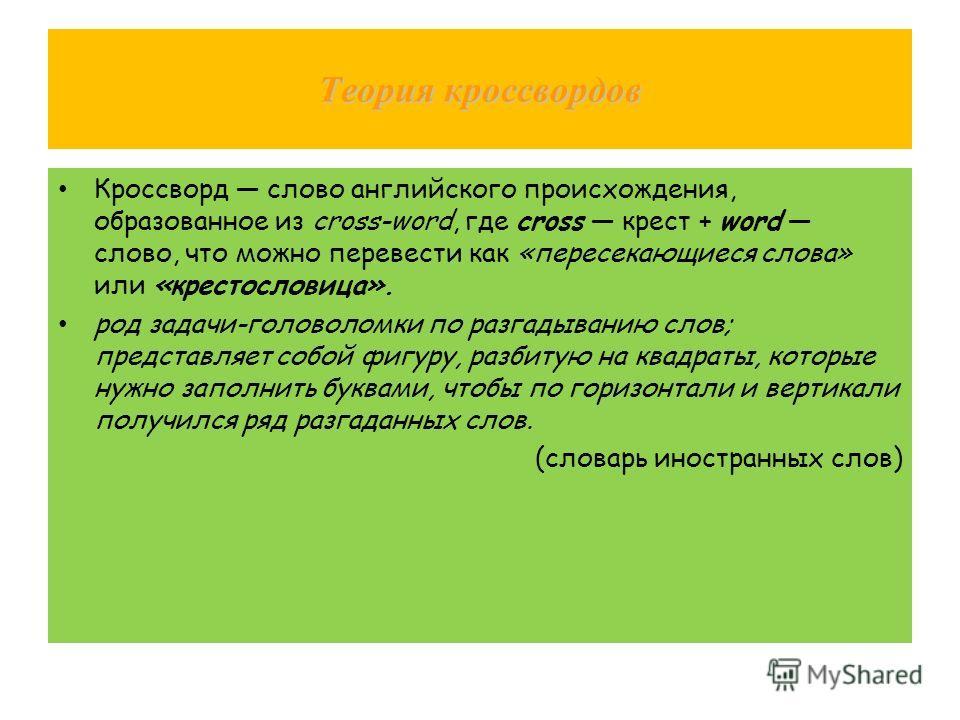 Теория кроссвордов Кроссворд слово английского происхождения, образованное из cross-word, где cross крест + word слово, что можно перевести как «пересекающиеся слова» или «крестословица». род задачи-головоломки по разгадыванию слов; представляет собо