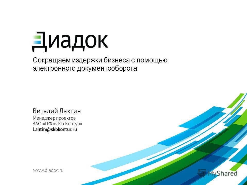 Сокращаем издержки бизнеса с помощью электронного документооборота www.diadoc.ru Виталий Лахтин Менеджер проектов ЗАО «ПФ «СКБ Контур» Lahtin@skbkontur.ru
