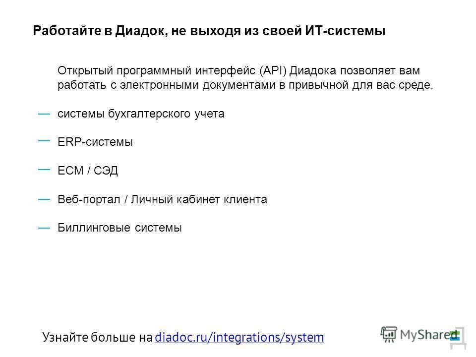 Открытый программный интерфейс (API) Диадока позволяет вам работать с электронными документами в привычной для вас среде. системы бухгалтерского учета ERP-системы ECM / СЭД Веб-портал / Личный кабинет клиента Биллинговые системы Работайте в Диадок, н