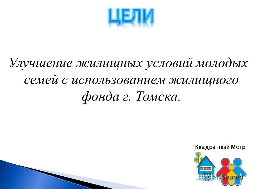 Улучшение жилищных условий молодых семей с использованием жилищного фонда г. Томска. Квадратный Метр
