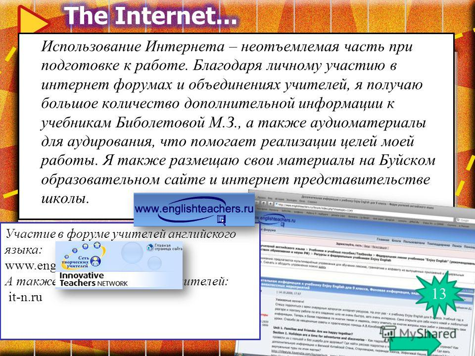 Использование Интернета – неотъемлемая часть при подготовке к работе. Благодаря личному участию в интернет форумах и объединениях учителей, я получаю большое количество дополнительной информации к учебникам Биболетовой М.З., а также аудиоматериалы дл