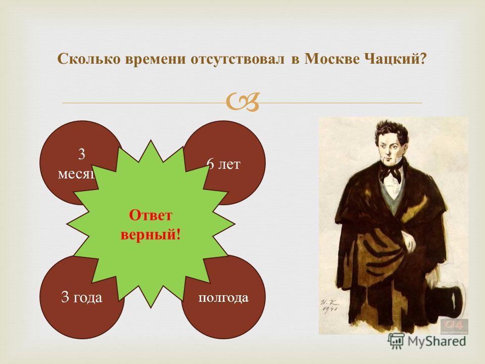 Сколько времени отсутствовал в Москве Чацкий ? 3 месяца полгода 3 года 6 лет Ответ верный!