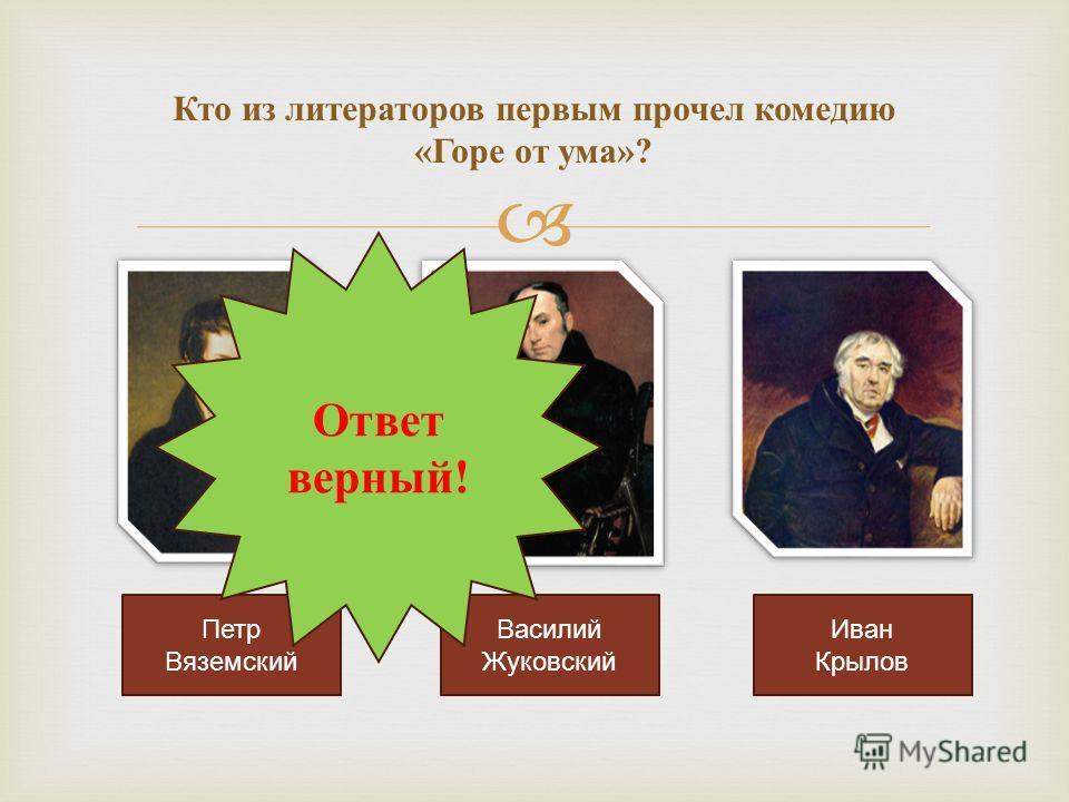 Кто из литераторов первым прочел комедию « Горе от ума »? Петр Вяземский Василий Жуковский Иван Крылов Ответ верный!