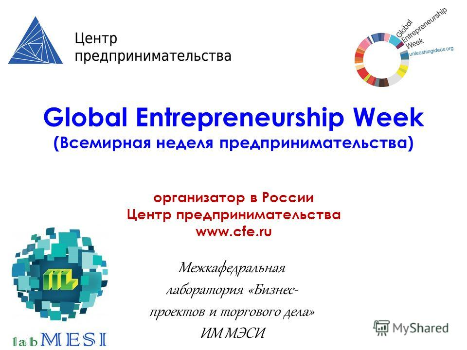 Global Entrepreneurship Week (Всемирная неделя предпринимательства) организатор в России Центр предпринимательства www.cfe.ru Межкафедральная лаборатория «Бизнес- проектов и торгового дела» ИМ МЭСИ