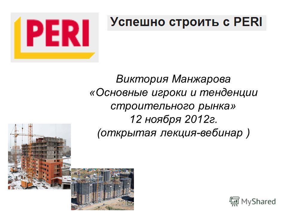 Виктория Манжарова «Основные игроки и тенденции строительного рынка» 12 ноября 2012г. (открытая лекция-вебинар )