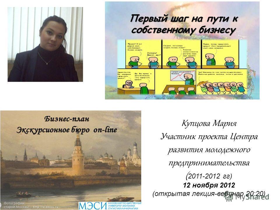 Купцова Мария Участник проекта Центра развития молодежного предпринимательства ( 2011-2012 гг) 12 ноября 2012 (открытая лекция-вебинар 20:20)