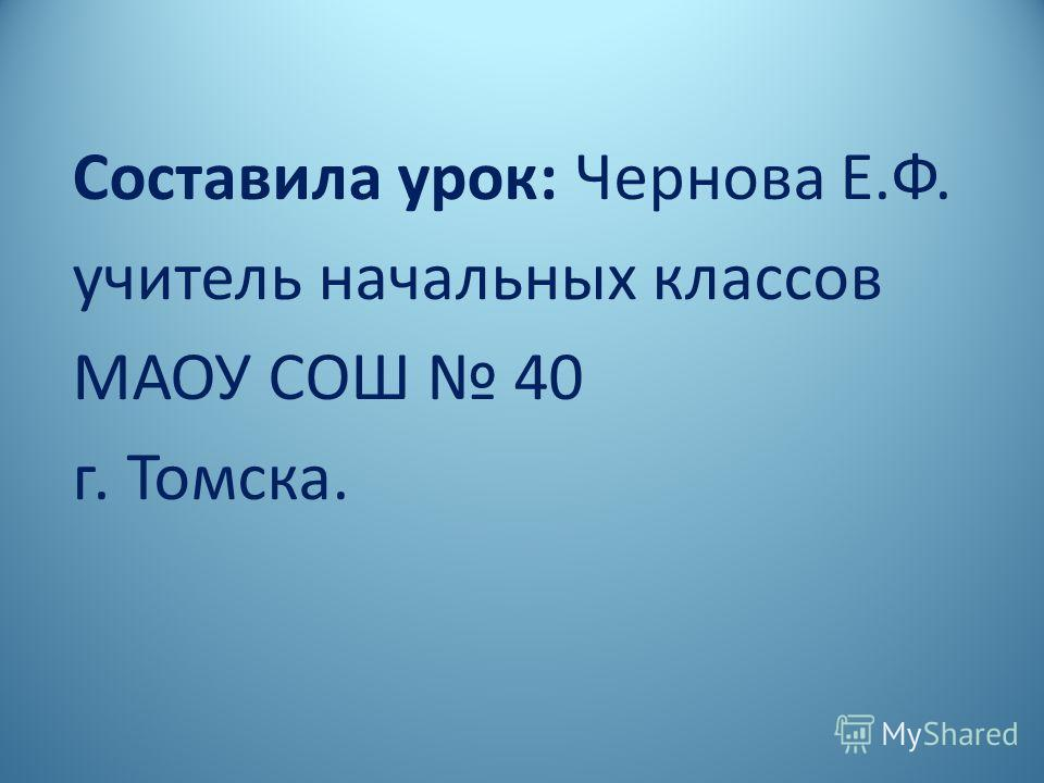 Составила урок: Чернова Е.Ф. учитель начальных классов МАОУ СОШ 40 г. Томска.