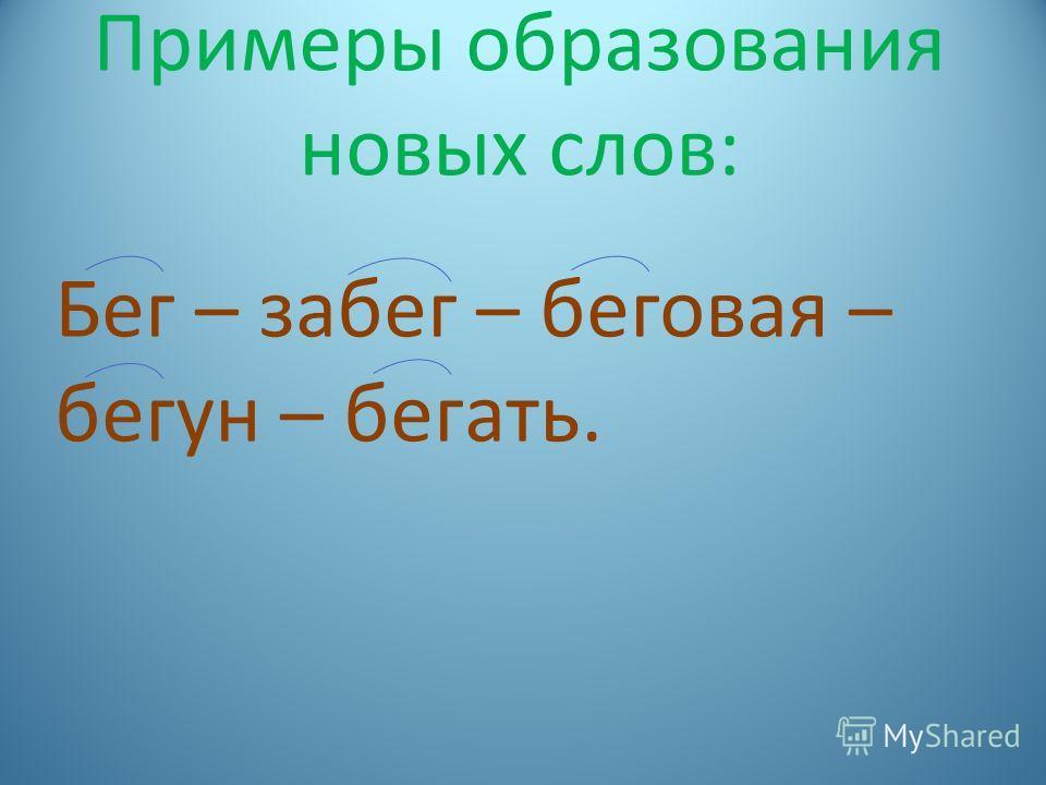 Примеры образования новых слов: Бег – забег – беговая – бегун – бегать.